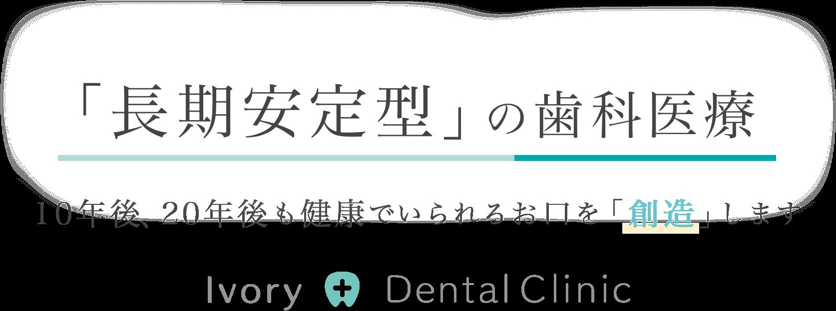 「長期安定型」の歯科医療10年後、20年後も健康でいられるお口を「創造」します