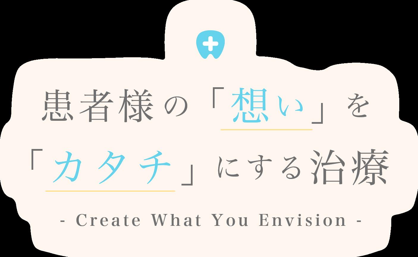 患者様の「想い」を 「カタチ」にする治療 - Create What You Envision -